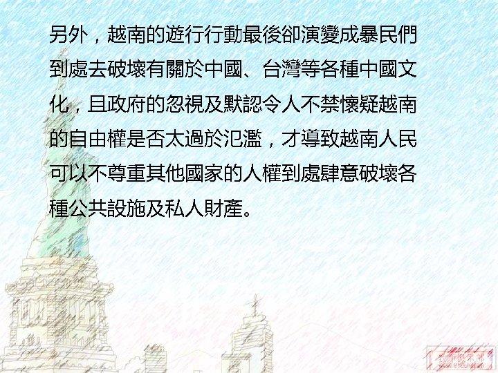 另外,越南的遊行行動最後卻演變成暴民們 到處去破壞有關於中國、台灣等各種中國文 化,且政府的忽視及默認令人不禁懷疑越南 的自由權是否太過於氾濫,才導致越南人民 可以不尊重其他國家的人權到處肆意破壞各 種公共設施及私人財產。