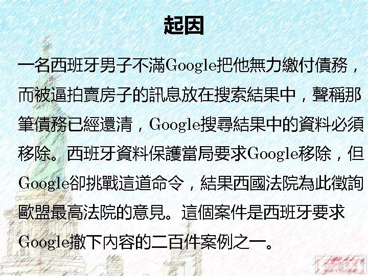 起因 一名西班牙男子不滿Google把他無力繳付債務, 而被逼拍賣房子的訊息放在搜索結果中,聲稱那 筆債務已經還清,Google搜尋結果中的資料必須 移除。西班牙資料保護當局要求Google移除,但 Google卻挑戰這道命令,結果西國法院為此徵詢 歐盟最高法院的意見。這個案件是西班牙要求 Google撤下內容的二百件案例之一。