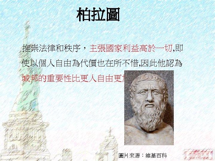 柏拉圖 推崇法律和秩序,主張國家利益高於一切, 即 使以個人自由為代價也在所不惜, 因此他認為 城邦的重要性比更人自由更加重要 圖片來源:維基百科
