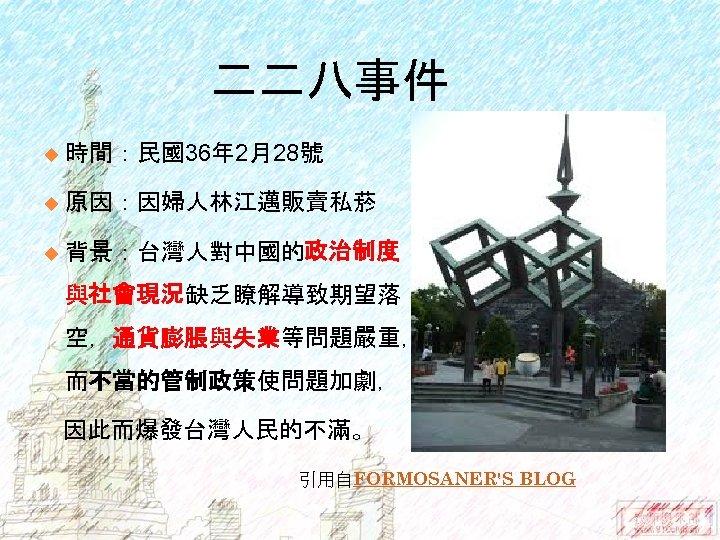 二二八事件 u 時間:民國36年 2月28號 u 原因:因婦人林江邁販賣私菸 u 背景:台灣人對中國的政治制度 與社會現況缺乏瞭解導致期望落 空,通貨膨脹與失業等問題嚴重, 而不當的管制政策使問題加劇, 因此而爆發台灣人民的不滿。 引用自FORMOSANER'S BLOG
