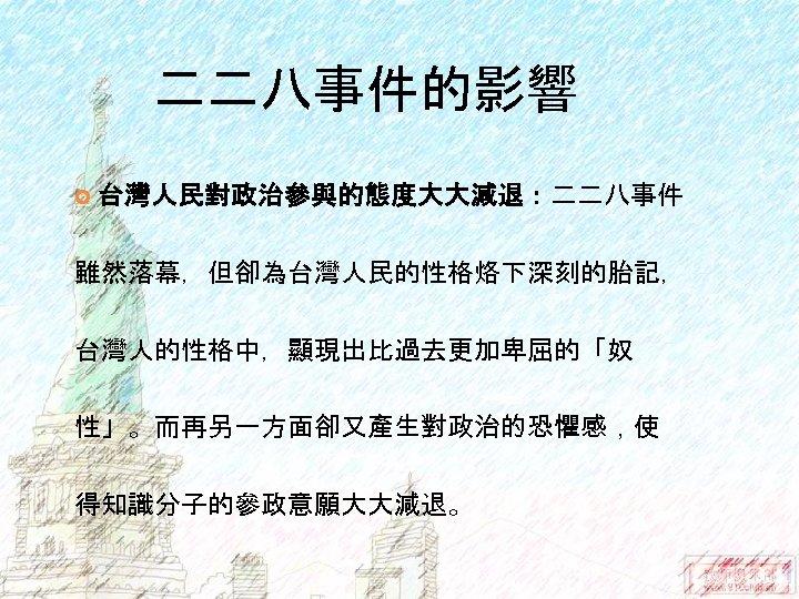二二八事件的影響 台灣人民對政治參與的態度大大減退:二二八事件 雖然落幕,但卻為台灣人民的性格烙下深刻的胎記, 台灣人的性格中,顯現出比過去更加卑屈的「奴 性」。而再另一方面卻又產生對政治的恐懼感,使 得知識分子的參政意願大大減退。