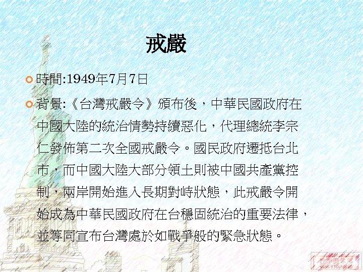 戒嚴 時間: 1949年 7月7日 背景: 《台灣戒嚴令》頒布後,中華民國政府在 中國大陸的統治情勢持續惡化,代理總統李宗 仁發佈第二次全國戒嚴令。國民政府遷抵台北 市,而中國大陸大部分領土則被中國共產黨控 制,兩岸開始進入長期對峙狀態,此戒嚴令開 始成為中華民國政府在台穩固統治的重要法律, 並等同宣布台灣處於如戰爭般的緊急狀態。