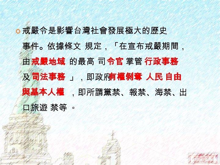 戒嚴令是影響台灣社會發展極大的歷史 事件。依據條文 規定,「在宣布戒嚴期間, 由 戒嚴地域 的最高 司 令官 掌管 行政事務 及 司法事務 」,即政府