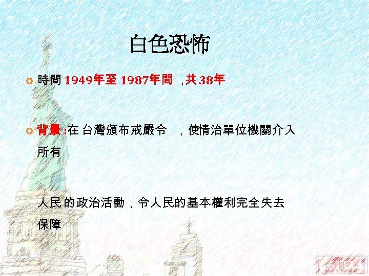 白色恐怖 時間 1949年至 1987年間 , 38年 共 背景 : 在 台灣頒布戒嚴令 ,使情治單位機關介入 所有 人民