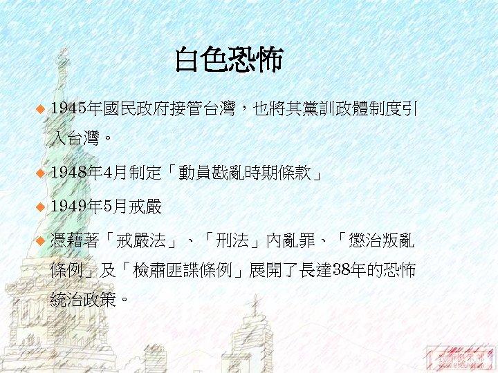 白色恐怖 u 1945年國民政府接管台灣,也將其黨訓政體制度引 入台灣。 u 1948年 4月制定「動員戡亂時期條款」 u 1949年 5月戒嚴 u 憑藉著「戒嚴法」、「刑法」內亂罪、「懲治叛亂 條例」及「檢肅匪諜條例」展開了長達 38年的恐怖
