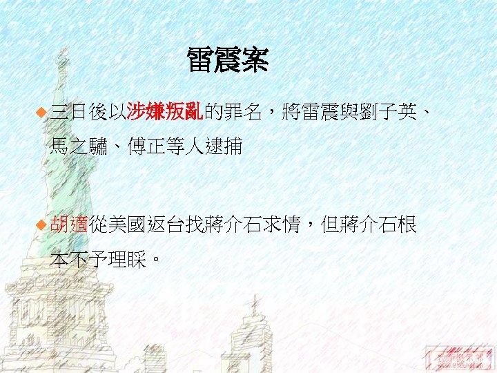 雷震案 u 三日後以涉嫌叛亂的罪名,將雷震與劉子英、 馬之驌、傅正等人逮捕 u 胡適從美國返台找蔣介石求情,但蔣介石根 本不予理睬。