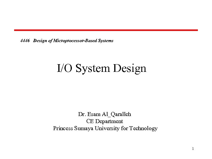 4446 Design of Microprocessor-Based Systems I/O System Design Dr. Esam Al_Qaralleh CE Department Princess