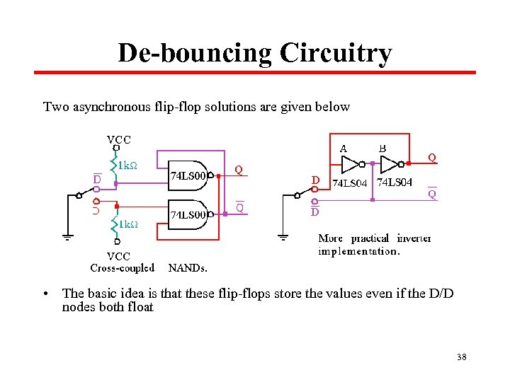 De-bouncing Circuitry Two asynchronous flip-flop solutions are given below • The basic idea is