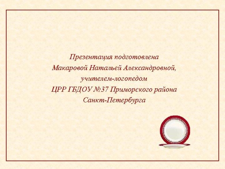 Презентация подготовлена Макаровой Натальей Александровной, учителем-логопедом ЦРР ГБДОУ № 37 Приморского района Санкт-Петербурга