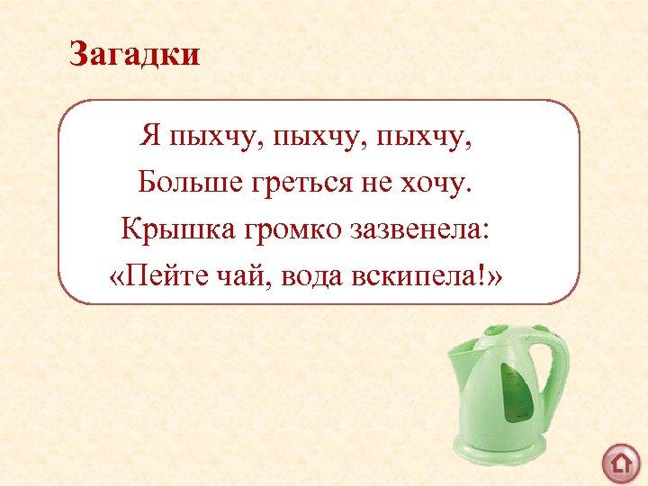 Загадки Я пыхчу, Больше греться не хочу. Крышка громко зазвенела: «Пейте чай, вода вскипела!»