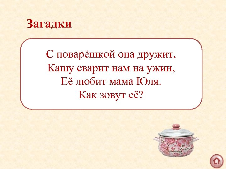 Загадки С поварёшкой она дружит, Кашу сварит нам на ужин, Её любит мама Юля.