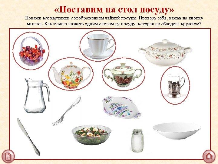 «Поставим на стол посуду» Покажи все картинки с изображением чайной посуды. Проверь себя,