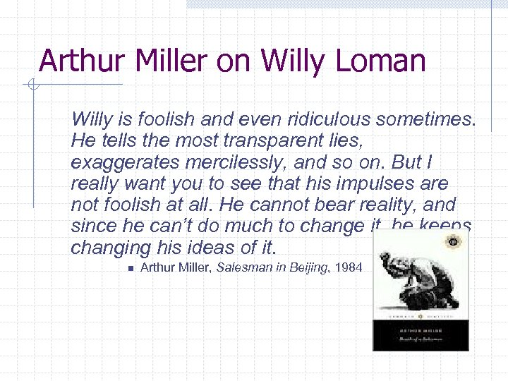 Arthur Miller on Willy Loman Willy is foolish and even ridiculous sometimes. He tells