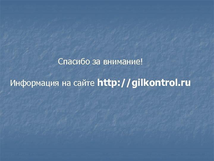 Спасибо за внимание! Информация на сайте http: //gilkontrol. ru