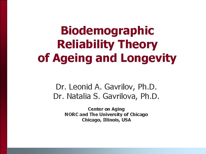 Biodemographic Reliability Theory of Ageing and Longevity Dr. Leonid A. Gavrilov, Ph. D. Dr.