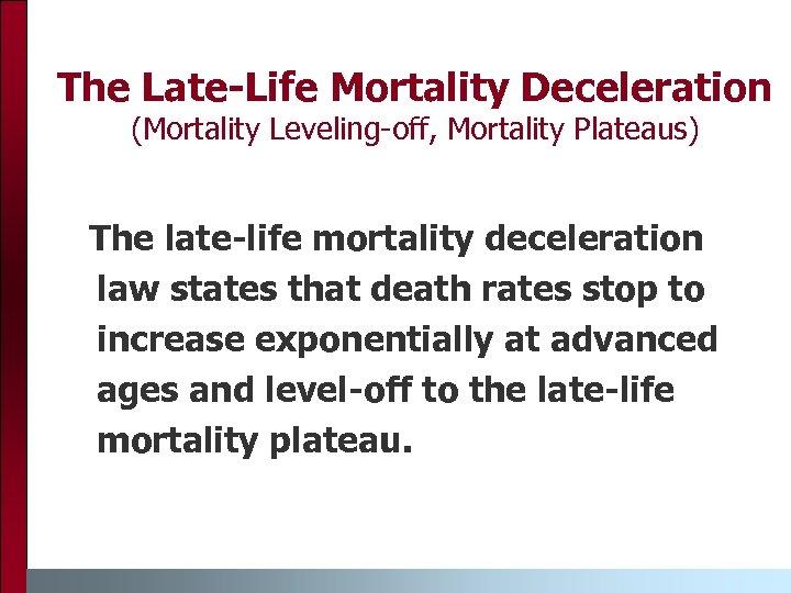 The Late-Life Mortality Deceleration (Mortality Leveling-off, Mortality Plateaus) The late-life mortality deceleration law states