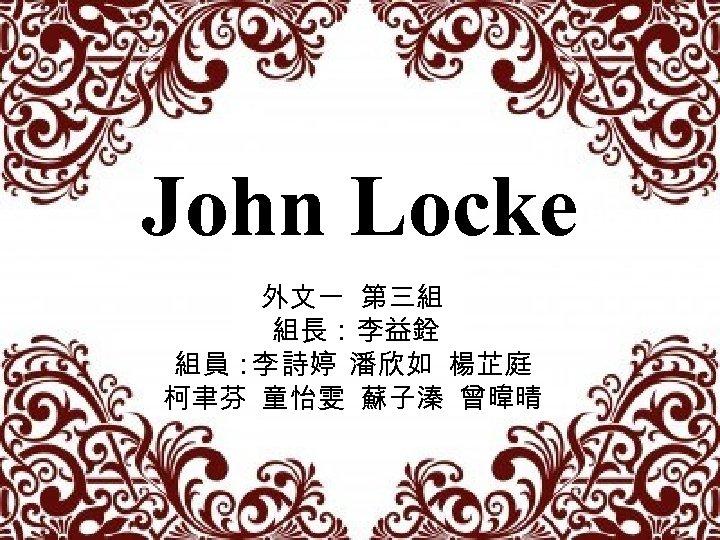 John Locke 外文一 第三組 組長:李益銓 組員: 詩婷 潘欣如 楊芷庭 李 柯聿芬 童怡雯 蘇子溱 曾暐晴