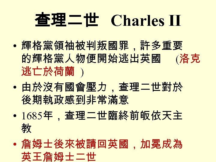 查理二世 Charles II • 輝格黨領袖被判叛國罪,許多重要 的輝格黨人物便開始逃出英國 (洛克 逃亡於荷蘭 ) • 由於沒有國會壓力,查理二世對於 後期執政感到非常滿意 • 1685年,查理二世臨終前皈依天主
