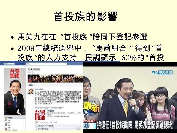 """首投族的影響 • 馬英九在在 """"首投族 """"陪同下登記參選 • 2008年總統選舉中, """"馬蕭組合 """" 得到 """"首 投族 """"的大力支持,民調顯示 63%的"""