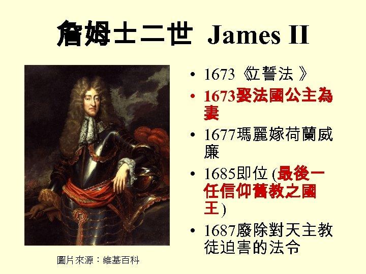詹姆士二世 James II 圖片來源:維基百科 • 1673《 立誓法 》 • 1673娶法國公主為 妻 • 1677瑪麗嫁荷蘭威 廉