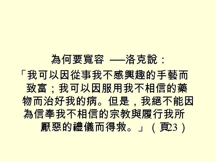 為何要寬容 ──洛克說: 「我可以因從事我不感興趣的手藝而 致富;我可以因服用我不相信的藥 物而治好我的病。但是,我絕不能因 為信奉我不相信的宗教與履行我所 厭惡的禮儀而得救。」(頁 23)