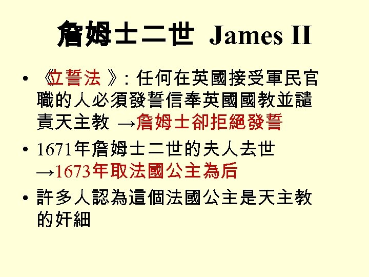 詹姆士二世 James II • 《 立誓法 》 :任何在英國接受軍民官 職的人必須發誓信奉英國國教並譴 責天主教 →詹姆士卻拒絕發誓 • 1671年詹姆士二世的夫人去世 →
