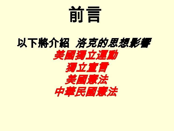 前言 以下將介紹 洛克的思想影響 美國獨立運動 獨立宣言 美國憲法 中華民國憲法