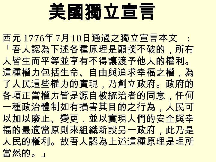 美國獨立宣言 西元 1776年 7月 10日通過之獨立宣言本文 : 「吾人認為下述各種原理是顛撲不破的,所有 人皆生而平等並享有不得讓渡予他人的權利。 這種權力包括生命、自由與追求幸福之權,為 了人民這些權力的實現,乃創立政府。政府的 各項正當權力皆是源自被統治者的同意,任何 一種政治體制如有損害其目的之行為,人民可 以加以廢止、變更,並以實現人們的安全與幸 福的最適當原則來組織新設另一政府,此乃是