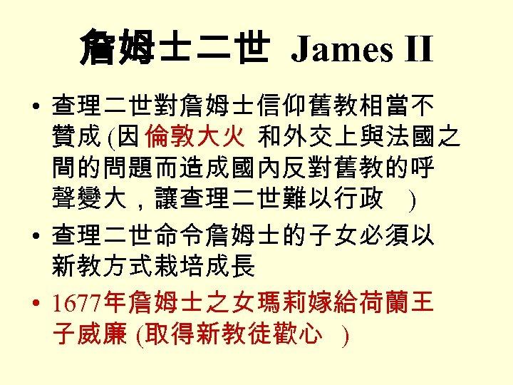 詹姆士二世 James II • 查理二世對詹姆士信仰舊教相當不 贊成 (因 倫敦大火 和外交上與法國之 間的問題而造成國內反對舊教的呼 聲變大,讓查理二世難以行政 ) • 查理二世命令詹姆士的子女必須以