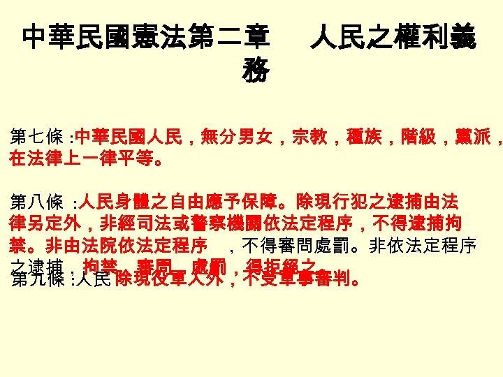 中華民國憲法第二章 務 人民之權利義 第七條 : 中華民國人民,無分男女,宗教,種族,階級,黨派, 在法律上一律平等。 第八條 : 人民身體之自由應予保障。除現行犯之逮捕由法 律另定外,非經司法或警察機關依法定程序,不得逮捕拘 禁。非由法院依法定程序 ,不得審問處罰。非依法定程序 之逮捕,拘禁,審問,處罰,得拒絕之。