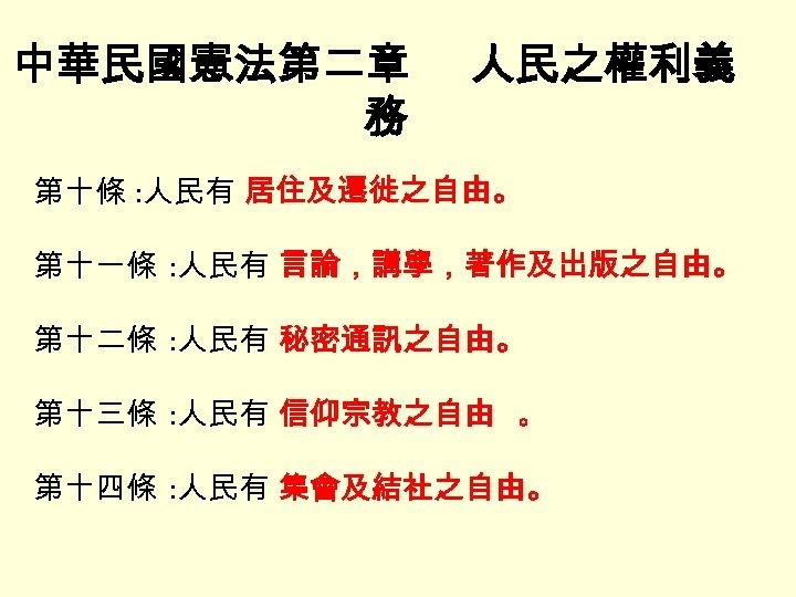 中華民國憲法第二章 務 人民之權利義 第十條 : 人民有 居住及遷徙之自由。 第十一條 : 人民有 言論,講學,著作及出版之自由。 第十二條 : 人民有