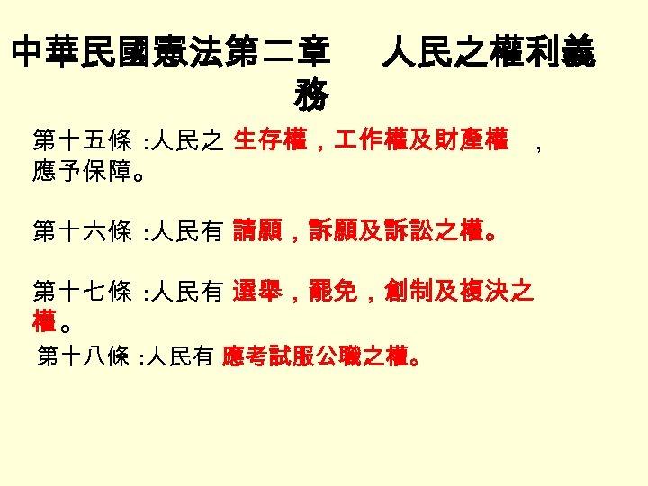 中華民國憲法第二章 務 人民之權利義 第十五條 : 人民之 生存權, 作權及財產權 , 應予保障。 第十六條 : 人民有 請願,訴願及訴訟之權。