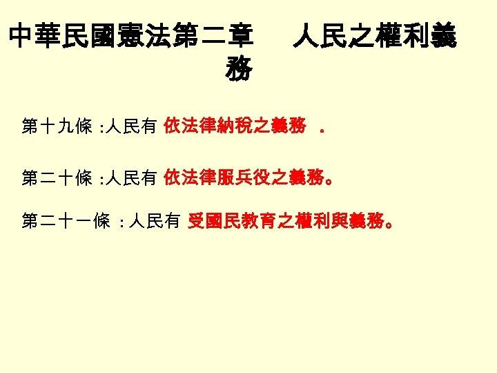中華民國憲法第二章 務 人民之權利義 第十九條 : 人民有 依法律納稅之義務 。 第二十條 : 人民有 依法律服兵役之義務。 第二十一條 :