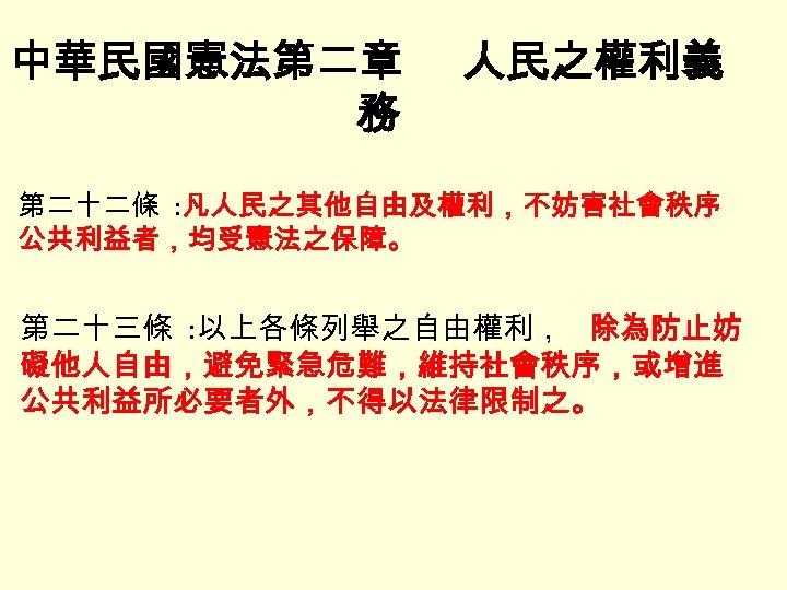 中華民國憲法第二章 務 人民之權利義 第二十二條 : 凡人民之其他自由及權利,不妨害社會秩序 公共利益者,均受憲法之保障。 第二十三條 : 以上各條列舉之自由權利, 除為防止妨 礙他人自由,避免緊急危難,維持社會秩序,或增進 公共利益所必要者外,不得以法律限制之。