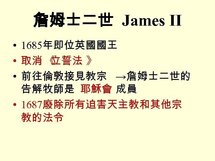詹姆士二世 James II • 1685年即位英國國王 • 取消 《 立誓法 》 • 前往倫敦接見教宗 →詹姆士二世的 告解牧師是