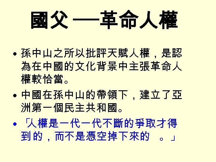 國父 ──革命人權 • 孫中山之所以批評天賦人權,是認 為在中國的文化背景中主張革命人 權較恰當。 • 中國在孫中山的帶領下,建立了亞 洲第一個民主共和國。 • 「 人權是一代一代不斷的爭取才得 到 的,而不是憑空掉下來的