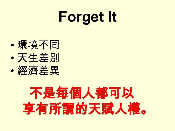 Forget It • 環境不同 • 天生差別 • 經濟差異 不是每個人都可以 享有所謂的天賦人權。