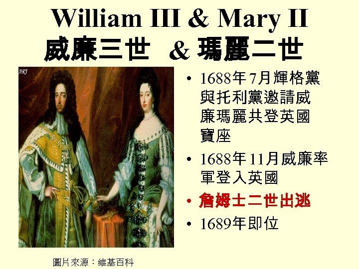 William III & Mary II 威廉三世 & 瑪麗二世 • 1688年 7月輝格黨 與托利黨邀請威 廉瑪麗共登英國 寶座