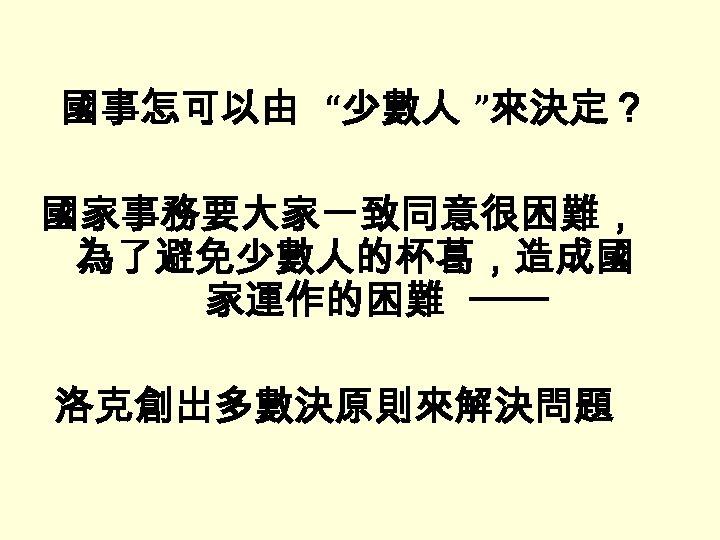 """國事怎可以由 """"少數人 """"來決定? 國家事務要大家一致同意很困難, 為了避免少數人的杯葛,造成國 家運作的困難 ─── 洛克創出多數決原則來解決問題"""