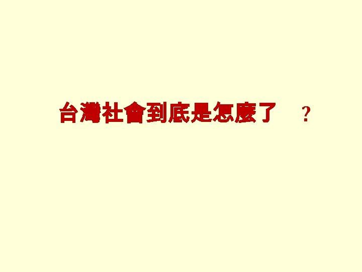 台灣社會到底是怎麼了 ?