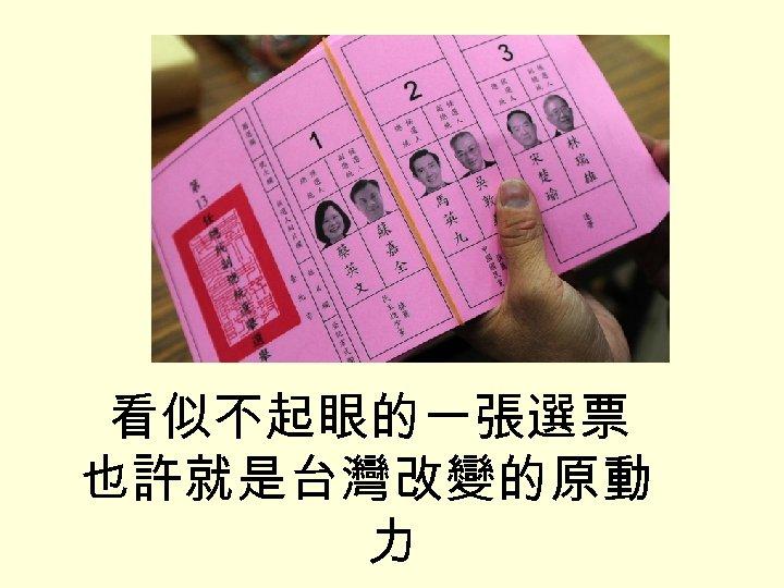 看似不起眼的一張選票 也許就是台灣改變的原動 力