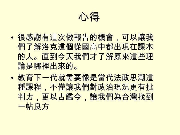心得 • 很感謝有這次做報告的機會,可以讓我 們了解洛克這個從國高中都出現在課本 的人。直到今天我們才了解原來這些理 論是哪裡出來的。 • 教育下一代就需要像是當代法政思潮這 種課程,不僅讓我們對政治現況更有批 判力,更以古鑑今,讓我們為台灣找到 一帖良方