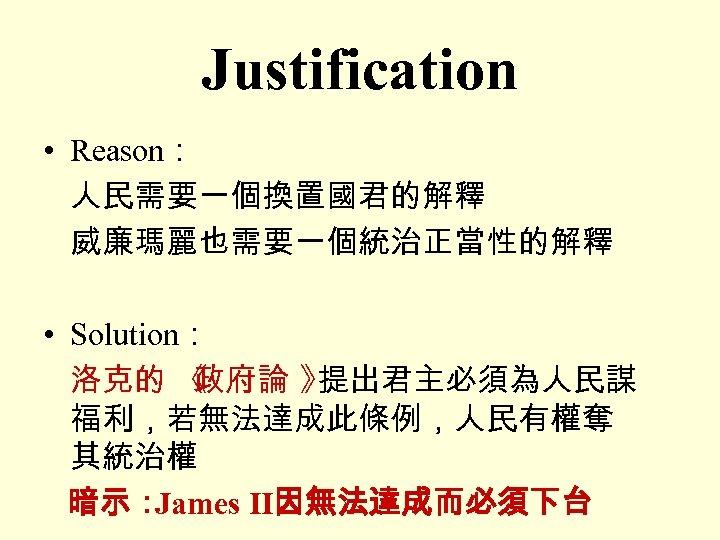 Justification • Reason: 人民需要一個換置國君的解釋 威廉瑪麗也需要一個統治正當性的解釋 • Solution: 洛克的 《 政府論 》 提出君主必須為人民謀 福利,若無法達成此條例,人民有權奪 其統治權