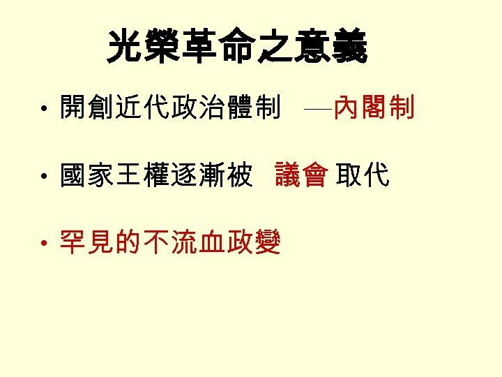 光榮革命之意義 • 開創近代政治體制 ─內閣制 • 國家王權逐漸被 議會 取代 • 罕見的不流血政變