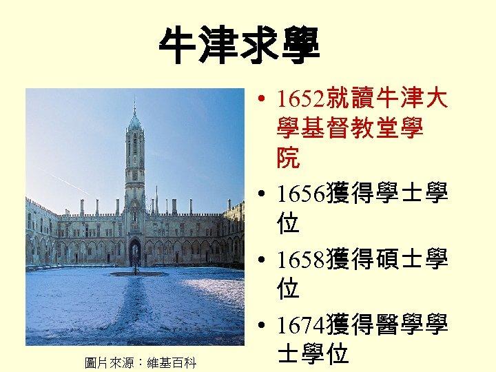 牛津求學 圖片來源:維基百科 • 1652就讀牛津大 學基督教堂學 院 • 1656獲得學士學 位 • 1658獲得碩士學 位 • 1674獲得醫學學