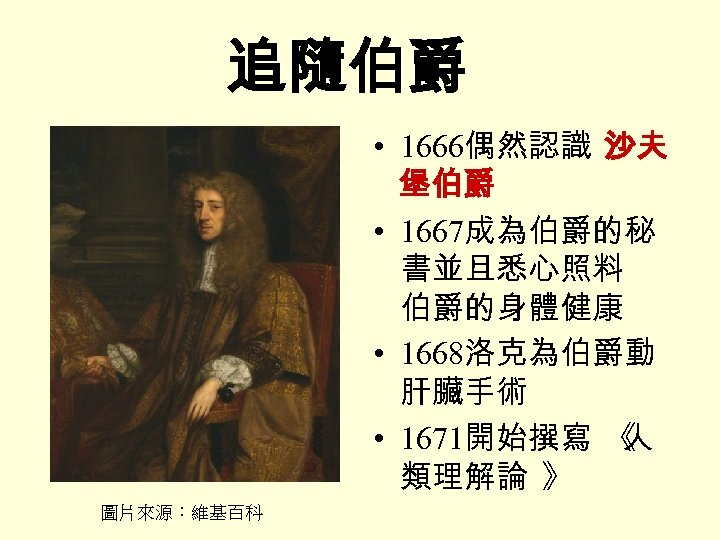 追隨伯爵 • 1666偶然認識 沙夫 堡伯爵 • 1667成為伯爵的秘 書並且悉心照料 伯爵的身體健康 • 1668洛克為伯爵動 肝臟手術 • 1671開始撰寫