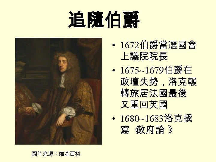 追隨伯爵 • 1672伯爵當選國會 上議院院長 • 1675~1679伯爵在 政壇失勢,洛克輾 轉旅居法國最後 又重回英國 • 1680~1683洛克撰 寫《 政府論 》