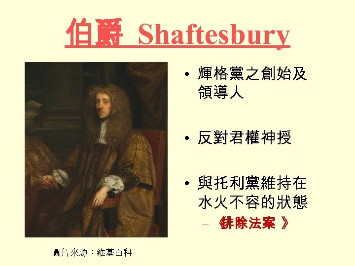 伯爵 Shaftesbury • 輝格黨之創始及 領導人 • 反對君權神授 • 與托利黨維持在 水火不容的狀態 –《 排除法案 》 圖片來源:維基百科