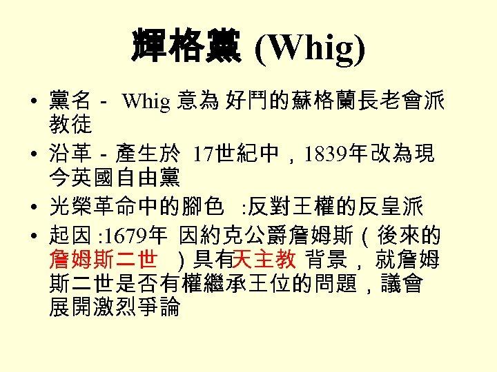 輝格黨 (Whig) • 黨名- Whig 意為 好鬥的蘇格蘭長老會派 教徒 • 沿革-產生於 17世紀中,1839年改為現 今英國自由黨 • 光榮革命中的腳色