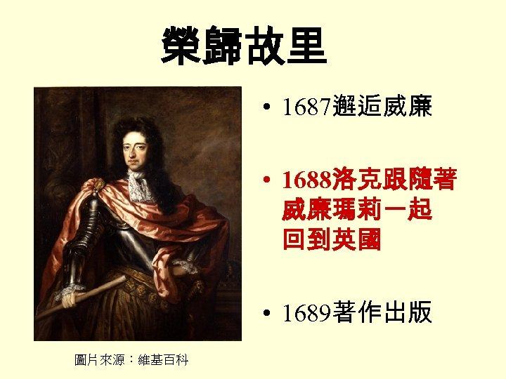 榮歸故里 • 1687邂逅威廉 • 1688洛克跟隨著 威廉瑪莉一起 回到英國 • 1689著作出版 圖片來源:維基百科